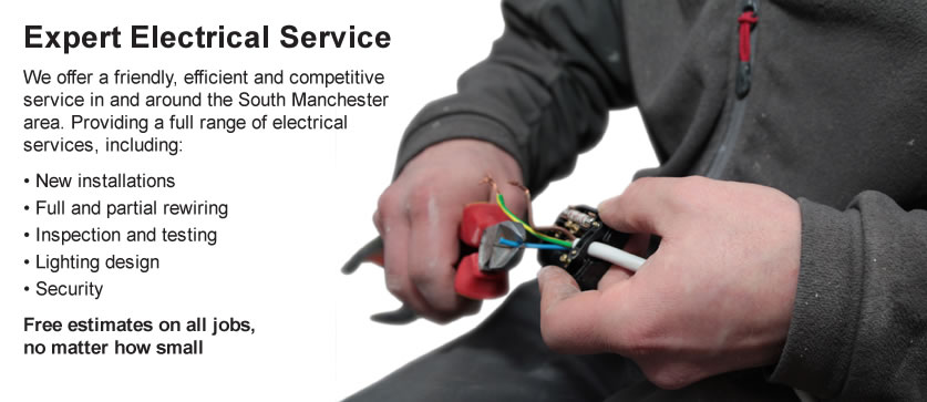 Expert Electrical Service We offer a friendly, efficient and competitive service in and around the South Manchester area. Providing a full range of electrical services, including: New installations, Full and partial rewiring, Inspection and testing, Lighting design, Security Free estimates on all jobs, no matter how small.